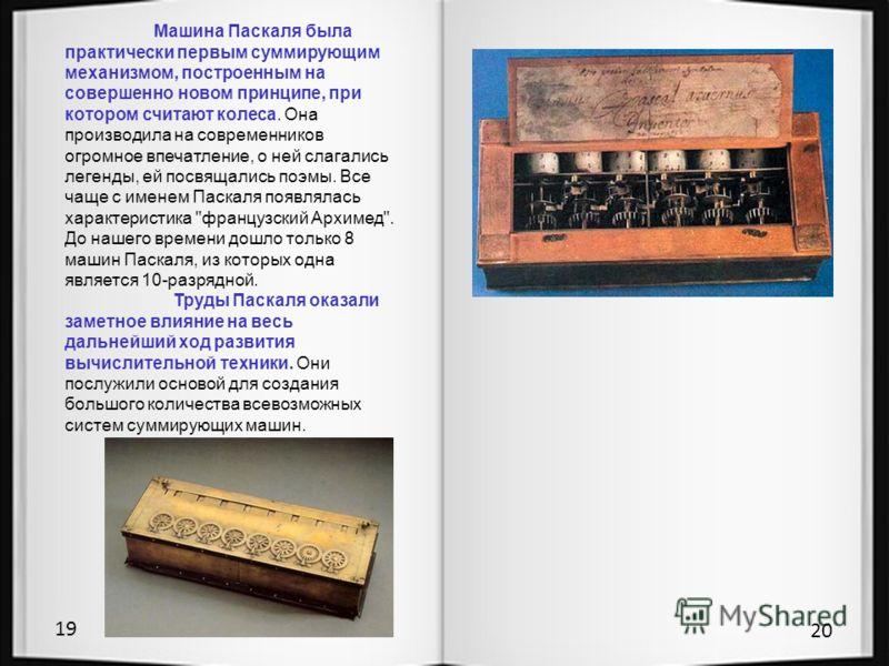 19 20 Машина Паскаля была практически первым суммирующим механизмом, построенным на совершенно новом принципе, при котором считают колеса. Она производила на современников огромное впечатление, о ней слагались легенды, ей посвящались поэмы. Все чаще