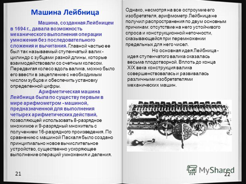 21 22 Машина Лейбница Машина, созданная Лейбницем в 1694 г., давала возможность механического выполнения операции умножения без последовательного сложения и вычитания. Главной частью ее был так называемый ступенчатый валик - цилиндр с зубцами разной