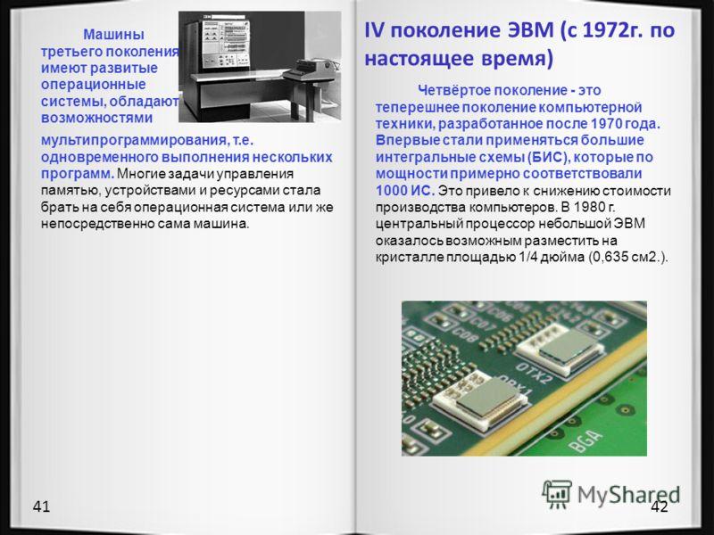 9 10 4142 Машины третьего поколения имеют развитые операционные системы, обладают возможностями мультипрограммирования, т.е. одновременного выполнения нескольких программ. Многие задачи управления памятью, устройствами и ресурсами стала брать на себя