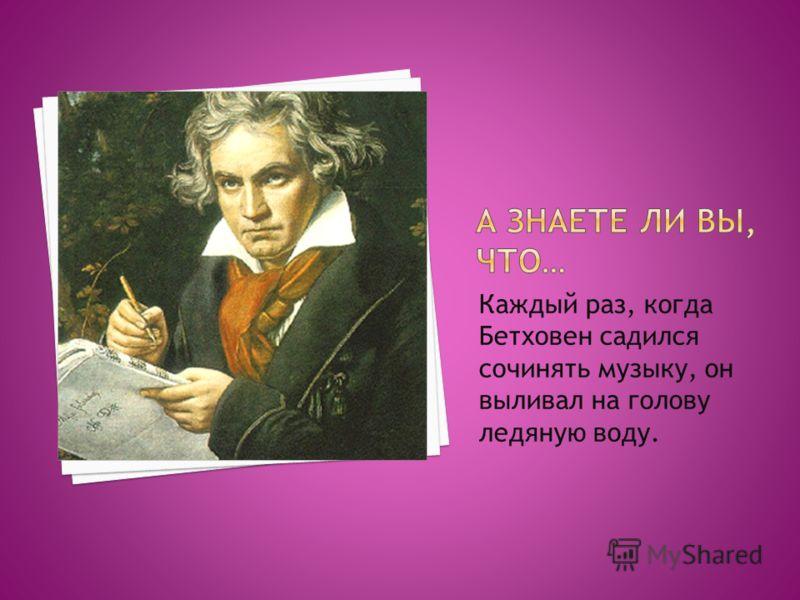 Каждый раз, когда Бетховен садился сочинять музыку, он выливал на голову ледяную воду.