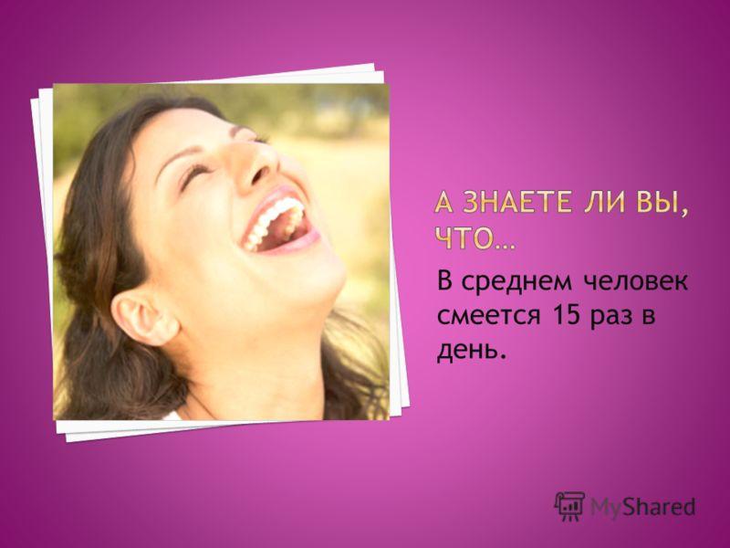 В среднем человек смеется 15 раз в день.