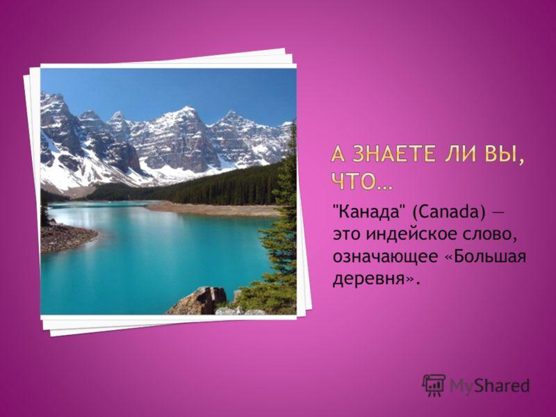 Канада (Canada) это индейское слово, означающее «Большая деревня».