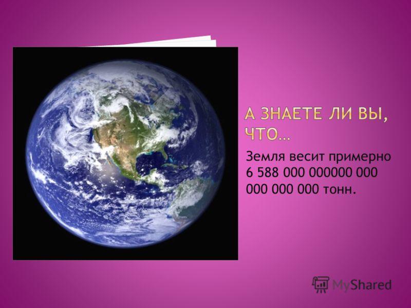 Земля весит примерно 6 588 000 000000 000 000 000 000 тонн.