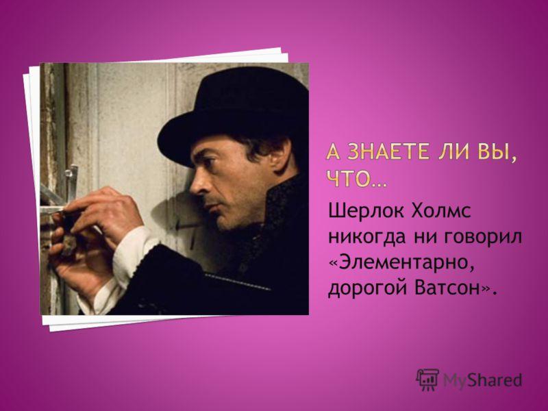 Шерлок Холмс никогда ни говорил «Элементарно, дорогой Ватсон».
