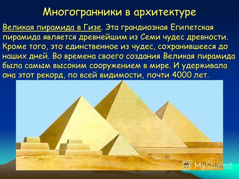 Многогранники в архитектуре Великая пирамида в Гизе. Эта грандиозная Египетская пирамида является древнейшим из Семи чудес древности. Кроме того, это единственное из чудес, сохранившееся до наших дней. Во времена своего создания Великая пирамида была