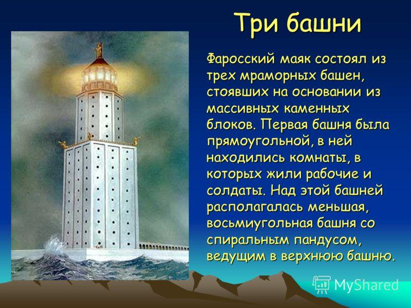 Три башни Фаросский маяк состоял из трех мраморных башен, стоявших на основании из массивных каменных блоков. Первая башня была прямоугольной, в ней находились комнаты, в которых жили рабочие и солдаты. Над этой башней располагалась меньшая, восьмиуг