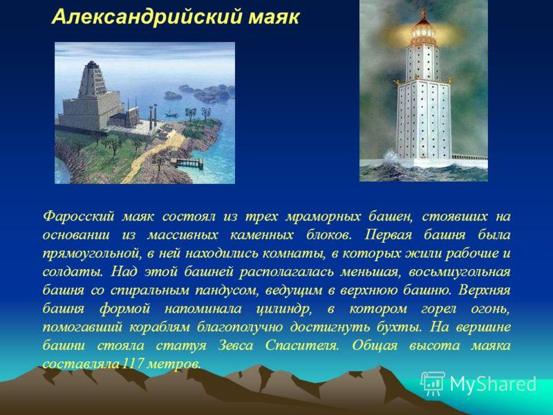 Фаросский маяк состоял из трех мраморных башен, стоявших на основании из массивных каменных блоков. Первая башня была прямоугольной, в ней находились комнаты, в которых жили рабочие и солдаты. Над этой башней располагалась меньшая, восьмиугольная баш