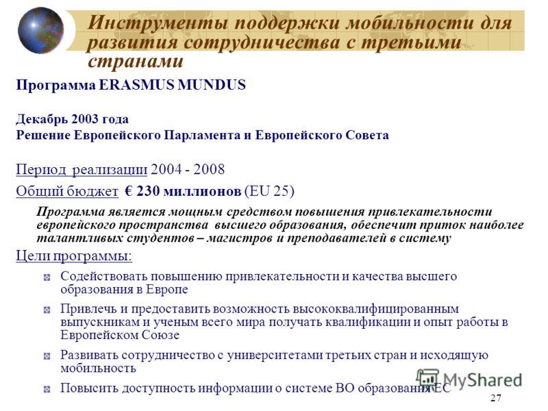 27 Инструменты поддержки мобильности для развития сотрудничества с третьими странами Программа ERASMUS MUNDUS Декабрь 2003 года Решение Европейского Парламента и Европейского Совета Период реализации 2004 - 2008 Общий бюджет 230 миллионов (EU 25) Про