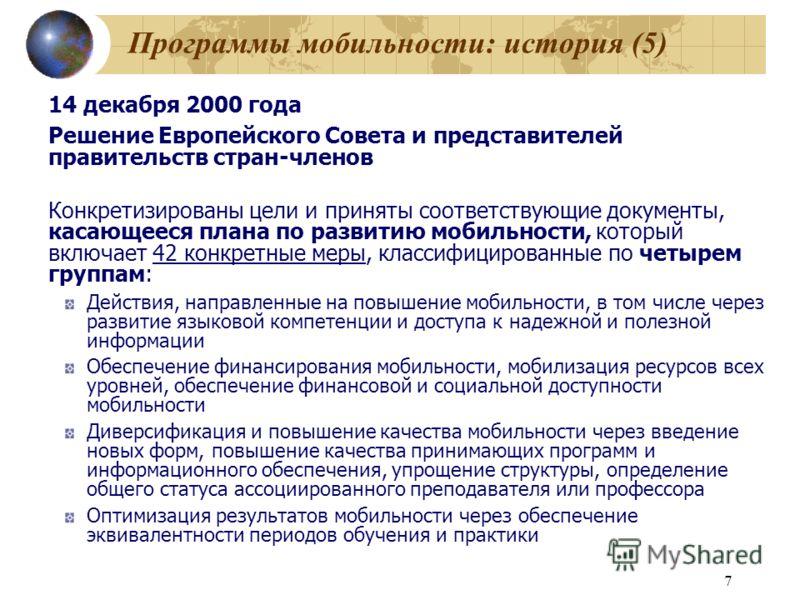 7 Программы мобильности: история (5) 14 декабря 2000 года Решение Европейского Совета и представителей правительств стран-членов Конкретизированы цели и приняты соответствующие документы, касающееся плана по развитию мобильности, который включает 42
