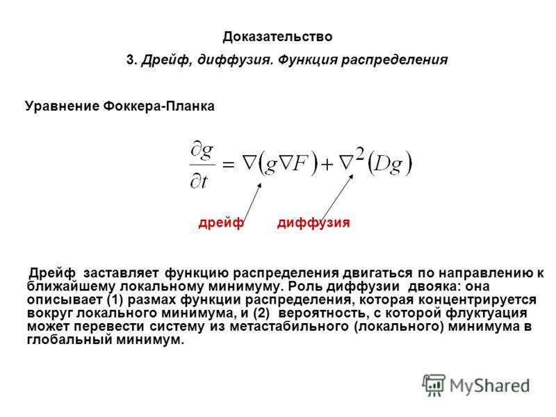 Доказательство 3. Дрейф, диффузия. Функция распределения Уравнение Фоккера-Планка дрейф диффузия Дрейф заставляет функцию распределения двигаться по направлению к ближайшему локальному минимуму. Роль диффузии двояка: она описывает (1) размах функции
