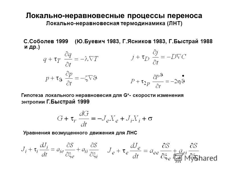 Локально-неравновесные процессы переноса Локально-неравновесная термодинамика (ЛНТ) С.Соболев 1999 (Ю.Буевич 1983, Г.Ясников 1983, Г.Быстрай 1988 и др.) Гипотеза локального неравновесия для G*- скорости изменения энтропии Г.Быстрай 1999 Уравнения воз