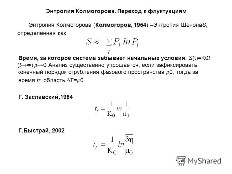 Энтропия Колмогорова. Переход к флуктуациям Колмогоров, 1954 Энтропия Колмогорова (Колмогоров, 1954) –Энтропия ШенонаS, определенная как Время, за которое система забывает начальные условия. S(t)=K0t (t ) 0 Анализ существенно упрощается, если зафикси