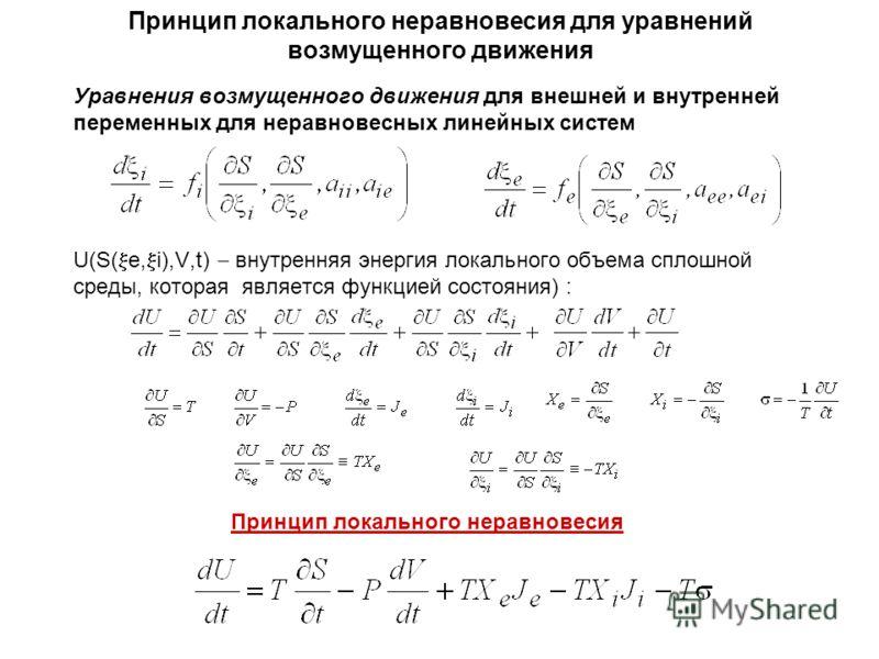 Принцип локального неравновесия для уравнений возмущенного движения Уравнения возмущенного движения для внешней и внутренней переменных для неравновесных линейных систем U(S( e, i),V,t) внутренняя энергия локального объема сплошной среды, которая явл