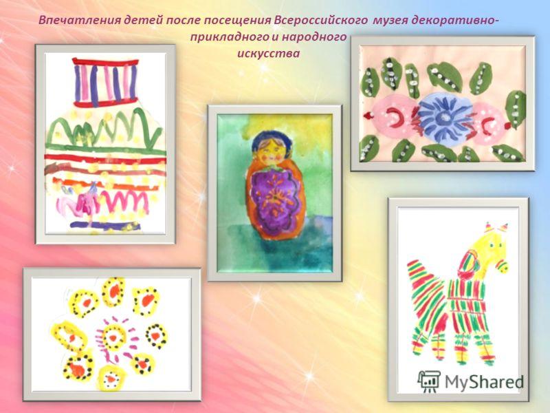 Впечатления детей после посещения Всероссийского музея декоративно- прикладного и народного искусства