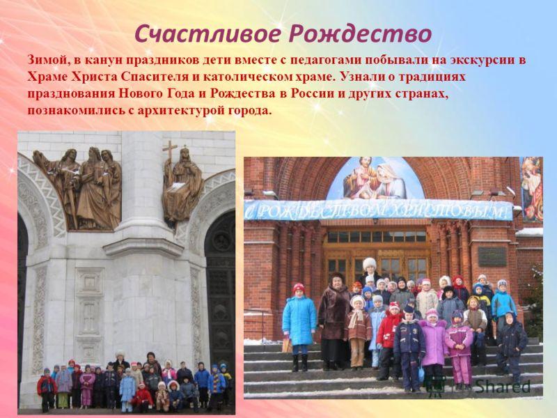 Счастливое Рождество Зимой, в канун праздников дети вместе с педагогами побывали на экскурсии в Храме Христа Спасителя и католическом храме. Узнали о традициях празднования Нового Года и Рождества в России и других странах, познакомились с архитектур