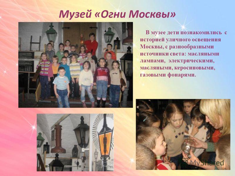 Музей «Огни Москвы» В музее дети познакомились с историей уличного освещения Москвы, с разнообразными источники света: масляными лампами, электрическими, масляными, керосиновыми, газовыми фонарями.