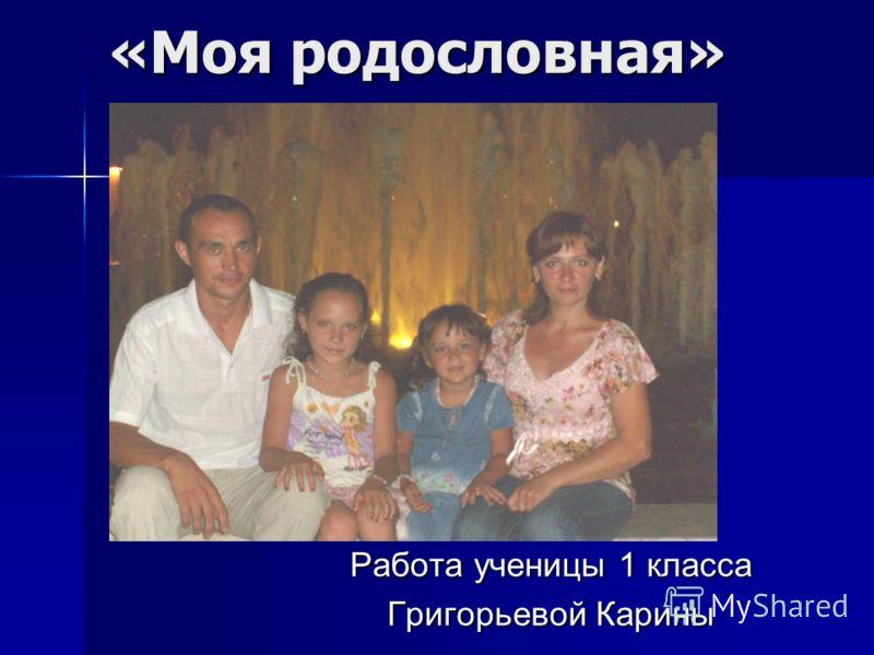 «Моя родословная» Работа ученицы 1 класса Григорьевой Карины