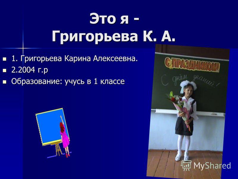 Это я - Григорьева К. А. 1. Григорьева Карина Алексеевна. 1. Григорьева Карина Алексеевна. 2.2004 г.р 2.2004 г.р Образование: учусь в 1 классе Образование: учусь в 1 классе
