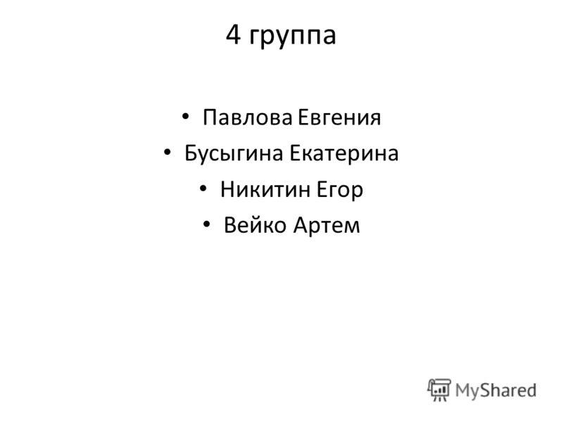 4 группа Павлова Евгения Бусыгина Екатерина Никитин Егор Вейко Артем