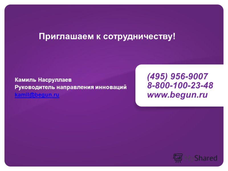 (495) 956-9007 8-800-100-23-48 www.begun.ru Приглашаем к сотрудничеству! Камиль Насруллаев Руководитель направления инноваций kamil@begun.ru