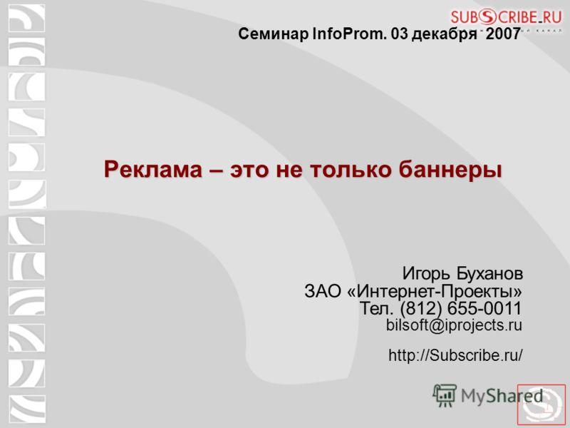 Реклама – это не только баннеры Игорь Буханов ЗАО «Интернет-Проекты» Тел. (812) 655-0011 bilsoft@iprojects.ru http://Subscribe.ru/ Семинар InfoProm. 03 декабря 2007