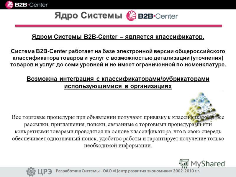 Ядром Системы B2B-Center – является классификатор. Система B2B-Center работает на базе электронной версии общероссийского классификатора товаров и услуг с возможностью детализации (уточнения) товаров и услуг до семи уровней и не имеет ограниченной по