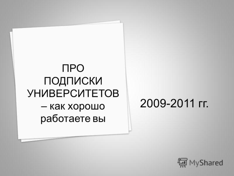 2009-2011 гг. ПРО ПОДПИСКИ УНИВЕРСИТЕТОВ – как хорошо работаете вы