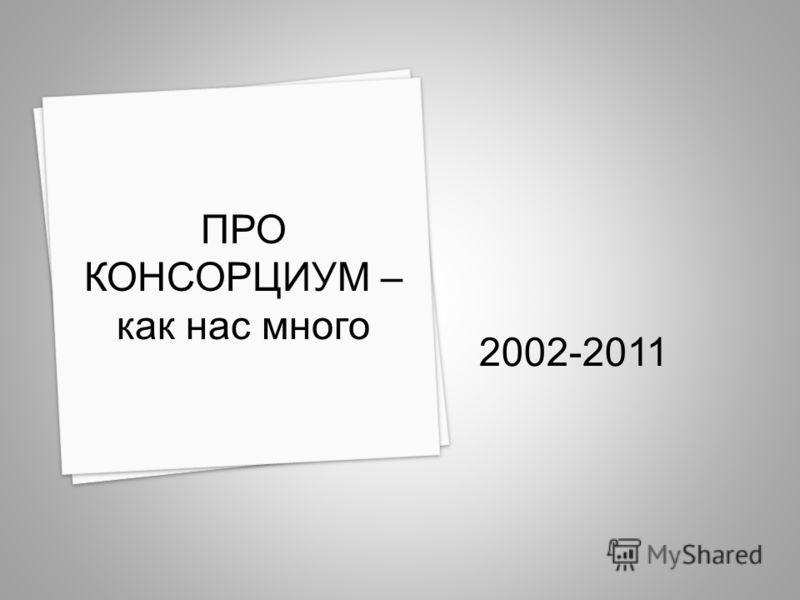 2002-2011 ПРО КОНСОРЦИУМ – как нас много