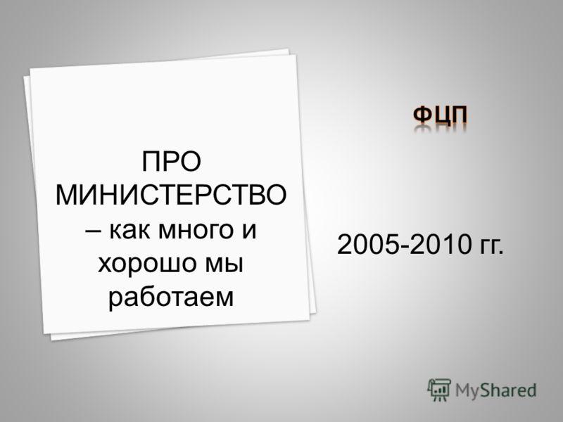 2005-2010 гг. ПРО МИНИСТЕРСТВО – как много и хорошо мы работаем