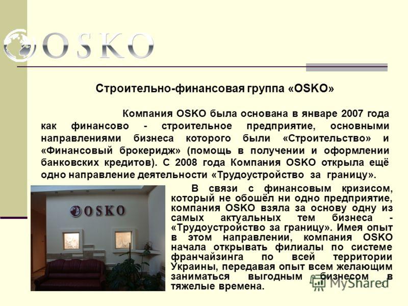 3 В связи с финансовым кризисом, который не обошёл ни одно предприятие, компания OSKO взяла за основу одну из самых актуальных тем бизнеса - «Трудоустройство за границу». Имея опыт в этом направлении, компания OSKO начала открывать филиалы по системе