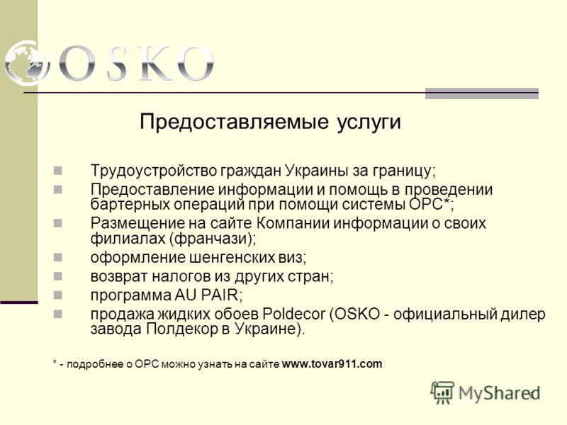 6 Предоставляемые услуги Трудоустройство граждан Украины за границу; Предоставление информации и помощь в проведении бартерных операций при помощи системы ОРС*; Размещение на сайте Компании информации о своих филиалах (франчази); оформление шенгенски