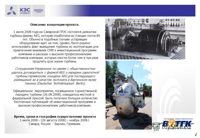 2 Описание концепции проекта. 1 июля 2008 года на Самарской ГРЭС состоялся демонтаж турбины фирмы AEG, которая отработала на станции почти 80 лет. Обычно в подобных случаях устаревшее оборудование идет на лом, однако, было решено использовать факт вы