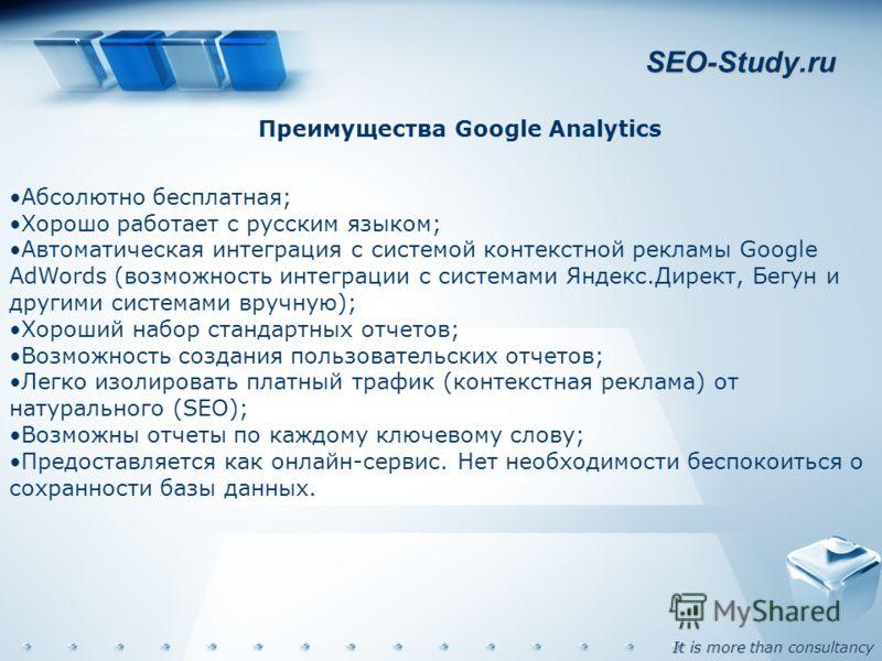 It is more than consultancy SEO-Study.ru Преимущества Google Analytics Абсолютно бесплатная; Хорошо работает с русским языком; Автоматическая интеграция с системой контекстной рекламы Google AdWords (возможность интеграции с системами Яндекс.Директ,