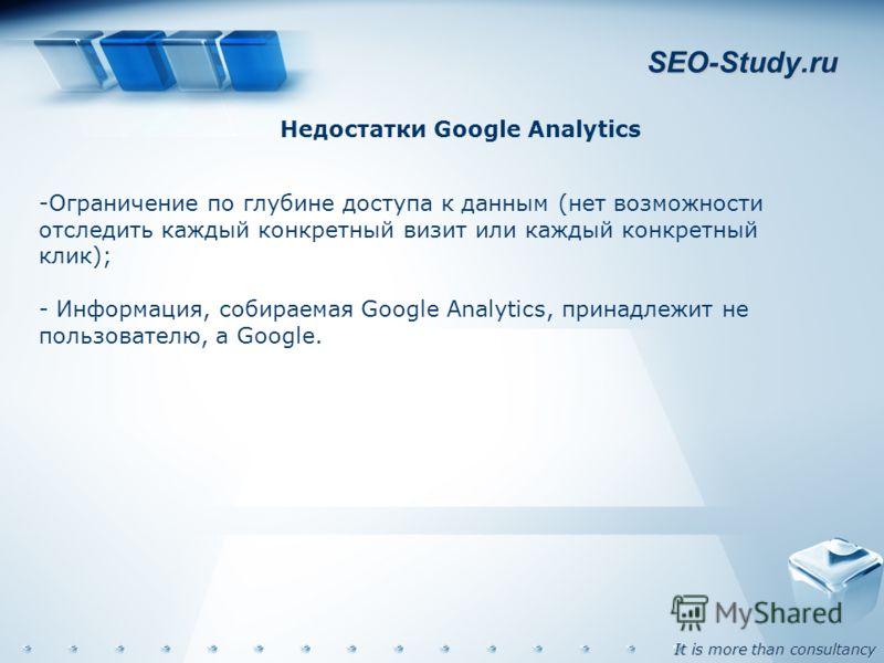 It is more than consultancy SEO-Study.ru Недостатки Google Analytics -Ограничение по глубине доступа к данным (нет возможности отследить каждый конкретный визит или каждый конкретный клик); - Информация, собираемая Google Analytics, принадлежит не по