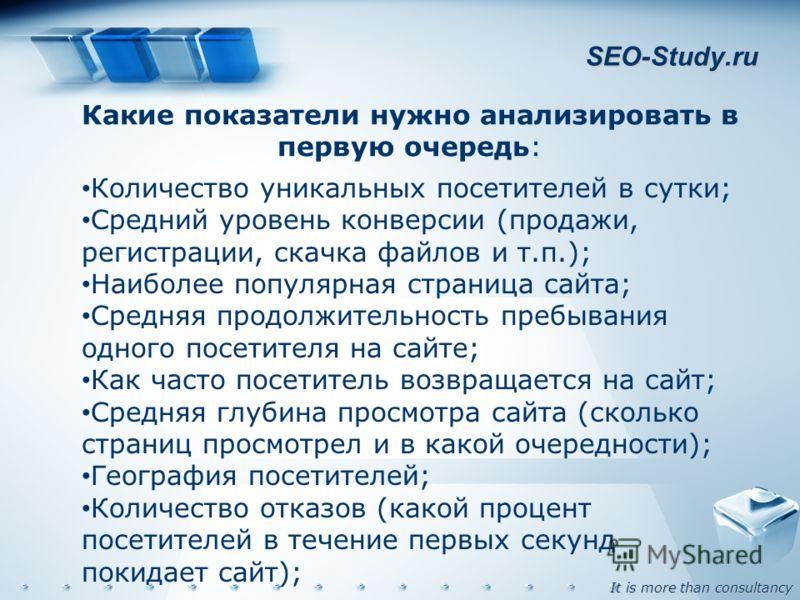 It is more than consultancy SEO-Study.ru Какие показатели нужно анализировать в первую очередь: Количество уникальных посетителей в сутки; Средний уровень конверсии (продажи, регистрации, скачка файлов и т.п.); Наиболее популярная страница сайта; Сре