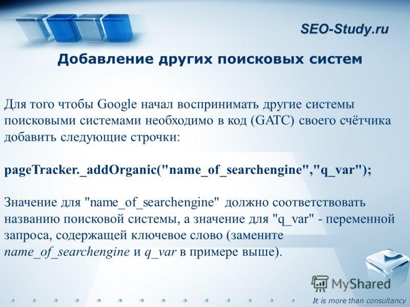 It is more than consultancy SEO-Study.ru Добавление других поисковых систем Для того чтобы Google начал воспринимать другие системы поисковыми системами необходимо в код (GATC) своего счётчика добавить следующие строчки: pageTracker._addOrganic(