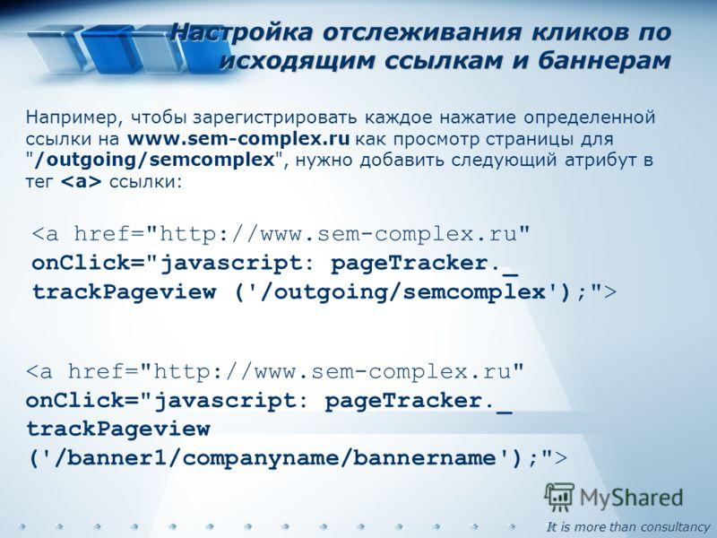 It is more than consultancy Настройка отслеживания кликов по исходящим ссылкам и баннерам Например, чтобы зарегистрировать каждое нажатие определенной ссылки на www.sem-complex.ru как просмотр страницы для