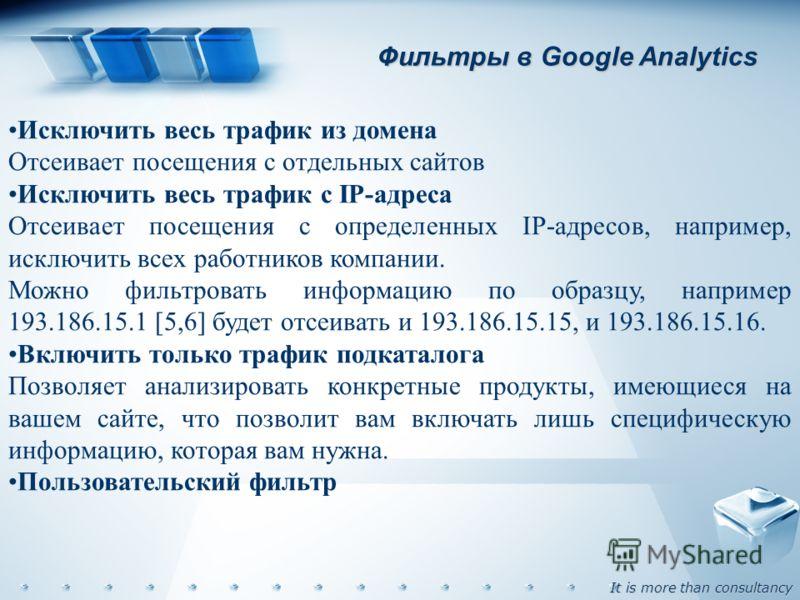 It is more than consultancy Фильтры в Google Analytics Исключить весь трафик из домена Отсеивает посещения с отдельных сайтов Исключить весь трафик с IP-адреса Отсеивает посещения с определенных IP-адресов, например, исключить всех работников компани
