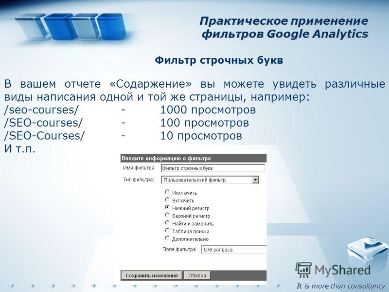 It is more than consultancy Практическое применение фильтров Google Analytics Фильтр строчных букв В вашем отчете «Содаржение» вы можете увидеть различные виды написания одной и той же страницы, например: /seo-courses/-1000 просмотров /SEO-courses/-