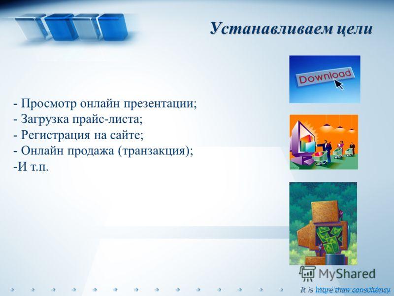 It is more than consultancy Устанавливаем цели http://www.seo-study.ru - Просмотр онлайн презентации; - Загрузка прайс-листа; - Регистрация на сайте; - Онлайн продажа (транзакция); -И т.п.