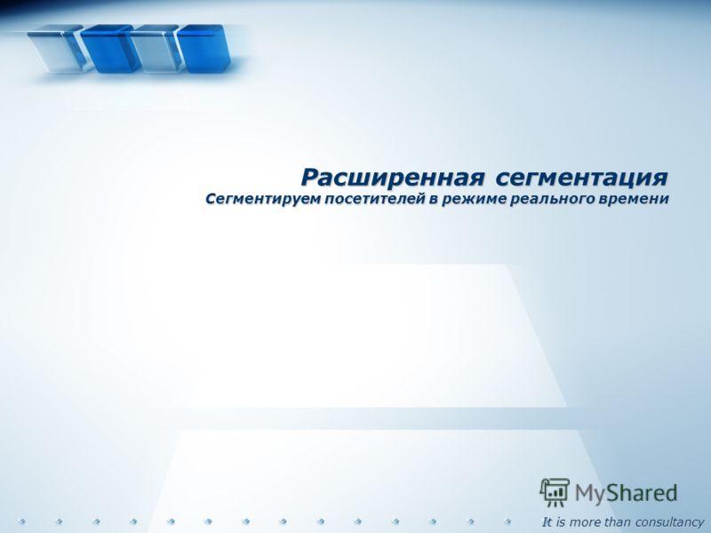 It is more than consultancy Расширенная сегментация Сегментируем посетителей в режиме реального времени