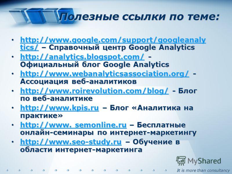 It is more than consultancy Полезные ссылки по теме: http://www.google.com/support/googleanaly tics/ – Справочный центр Google Analytics http://www.google.com/support/googleanaly tics/ – Справочный центр Google Analytics http://www.google.com/support
