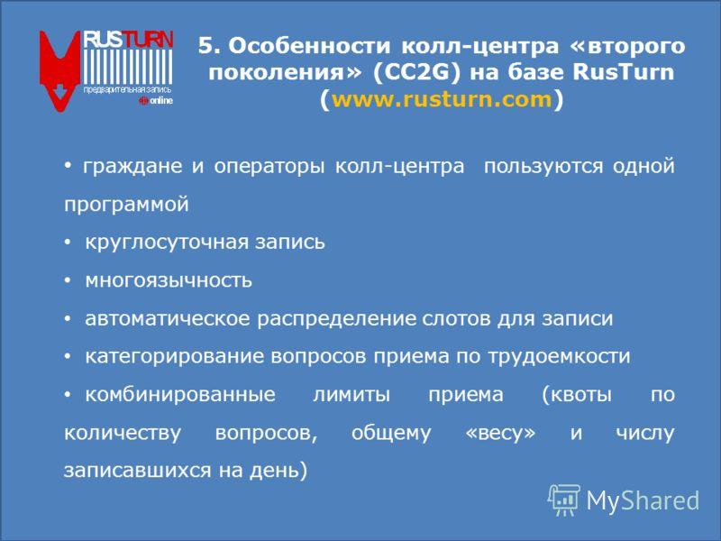 5. Особенности колл-центра «второго поколения» (CC2G) на базе RusTurn (www.rusturn.com) граждане и операторы колл-центра пользуются одной программой круглосуточная запись многоязычность автоматическое распределение слотов для записи категорирование в