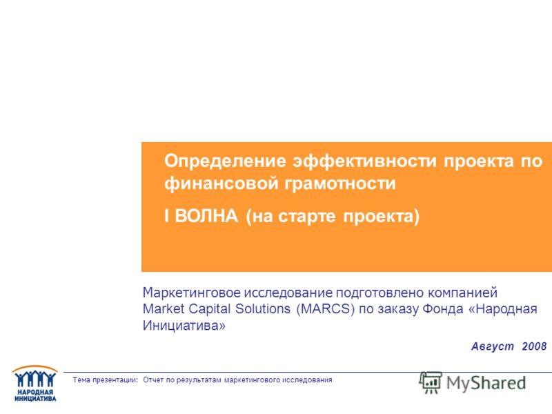 Тема презентации: Отчет по результатам маркетингового исследования Определение эффективности проекта по финансовой грамотности I ВОЛНА (на старте проекта) Маркетинговое исследование подготовлено компанией Market Capital Solutions (MARCS) по заказу Фо