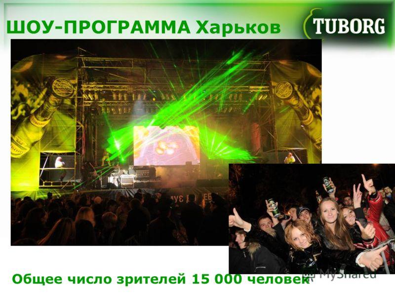 ШОУ-ПРОГРАММА Харьков Общее число зрителей 15 000 человек