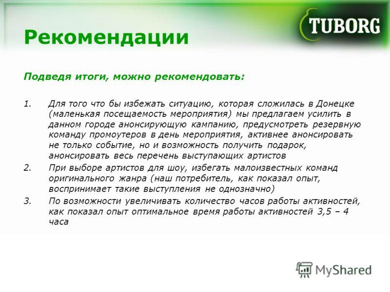 Рекомендации Подведя итоги, можно рекомендовать: 1.Для того что бы избежать ситуацию, которая сложилась в Донецке (маленькая посещаемость мероприятия) мы предлагаем усилить в данном городе анонсирующую кампанию, предусмотреть резервную команду промоу