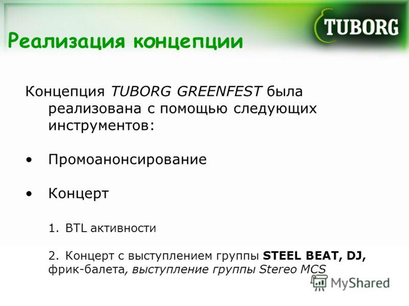 Реализация концепции Концепция TUBORG GREENFEST была реализована с помощью следующих инструментов: Промоанонсирование Концерт 1.BTL активности 2.Концерт с выступлением группы STEEL BEAT, DJ, фрик-балета, выступление группы Stereo MCS