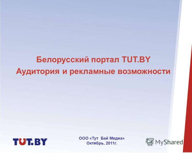 Белорусский портал TUT.BY Аудитория и рекламные возможности ООО «Тут Бай Медиа» Октябрь, 2011г.