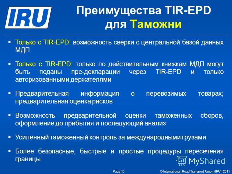 Page 15 Преимущества TIR-EPD для Таможни © International Road Transport Union (IRU) 2011 Только с TIR-EPD: возможность сверки с центральной базой данных МДП Только с TIR-EPD: только по действительным книжкам МДП могут быть поданы пре-декларации через