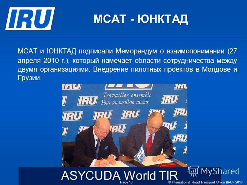 МСАТ - ЮНКТАД МСАТ и ЮНКТАД подписали Меморандум о взаимопонимании (27 апреля 2010 г.), который намечает области сотрудничества между двумя организациями. Внедрение пилотных проектов в Молдове и Грузии. ASYCUDA World TIR © International Road Transpor